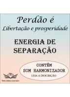 PERDÃO: LIBERTAÇÃO E PROSPERIDADE - ENERGIA DE SEPARAÇÃO