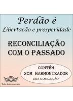 PERDÃO: LIBERTAÇÃO E PROSPERIDADE - RECONCILIAÇÃO COM O PASSADO
