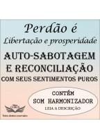 PERDÃO: LIBERTAÇÃO E PROSPERIDADE - AUTO SABOTAGEM E SENTIMENTO PURO